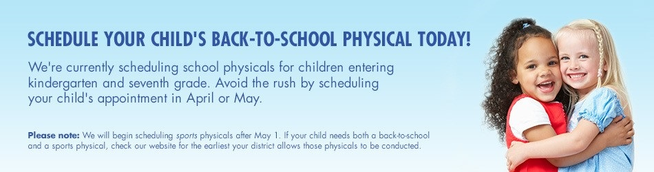 banner that says schedule your childs back to school physical today! we're currently scheduling school physicals for children entering kindergarten and seventh grade. avoid the rush by scheduling your child's appointment in april or may. please note we will begin scheduling sports physicals after may 1. if your child needs both a back to school and a sports physical, check our website for the earliest your district allows those physicals to be conducted
